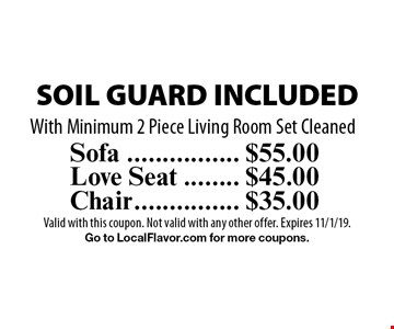 $55.00 Sofa	 SOIL GUARD INCLUDED. $45.00 Love Seat	 SOIL GUARD INCLUDED. $35.00 Chair	 SOIL GUARD INCLUDED. With Minimum 2 Piece Living Room Set Cleaned. Valid with this coupon. Not valid with any other offer. Expires 11/1/19.Go to LocalFlavor.com for more coupons.