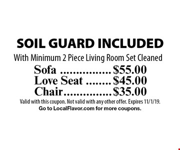 SOIL GUARD INCLUDED. $55.00 for Sofa OR $45.00 for Love Seat OR $35.00 for Chair. With Minimum 2 Piece Living Room Set Cleaned. Valid with this coupon. Not valid with any other offer. Expires 11/1/19. Go to LocalFlavor.com for more coupons.
