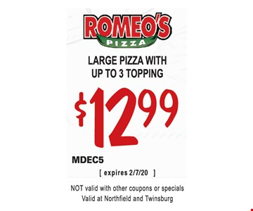 Large pizza with up to 3 topping $12.99. MDEC5. Not valid with other coupons or specials. Valid at Northfield and Twinsburg. 2/7/20