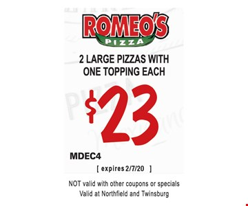 2 large pizzas with one topping each $23. MDEC4. Not valid with other coupons or specials. Valid at Northfield and Twinsburg. 2/7/20