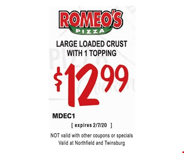 Large loaded crust with 1 topping $12.99. MDEC1. Not valid with other coupons or specials. Valid at Northfield and Twinsburg. 2/7/20