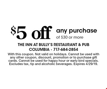 $5 off any purchase of $30 or more. With this coupon. Not valid on holidays. Cannot be used with any other coupon, discount, promotion or to purchase gift cards. Cannot be used for happy hour or early bird specials. Excludes tax, tip and alcoholic beverages. Expires 4/29/19.