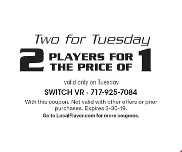 Two for Tuesday. 2 players for the price of 1. Valid only on Tuesday. With this coupon. Not valid with other offers or prior purchases. Expires 3-30-19. Go to LocalFlavor.com for more coupons.