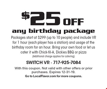 $25 Off any birthday package. Packages start at $299 (up to 10 people) and include VR for 1 hour (each player has a station) and usage of the birthday room for an hour. Bring your own food or let us cater it with Chick-fil-A, Dickies BBQ or pizza (Additional charge applies for catering). With this coupon. Not valid with other offers or prior purchases. Expires 12-31-19. Go to LocalFlavor.com for more coupons.