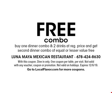 FREE combo buy one dinner combo & 2 drinks at reg. price and get second dinner combo of equal or lesser value free. With this coupon. Dine in only. One coupon per table, per visit. Not valid with any voucher, coupon or promotion. Not valid on holidays. Expires 12/6/19. Go to LocalFlavor.com for more coupons.