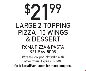 $21.99 Large 2-Topping Pizza, 10 Wings & Dessert. With this coupon. Not valid with other offers. Expires 3-8-19. Go to LocalFlavor.com for more coupons.