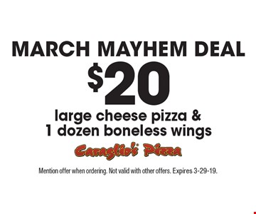 March Mayhem deal. $20 large cheese pizza & 1 dozen boneless wings. Mention offer when ordering. Not valid with other offers. Expires 3-29-19.