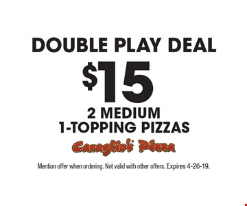 Double Play Deal. $15 2 medium 1-topping pizzas. Mention offer when ordering. Not valid with other offers. Expires 4-26-19.