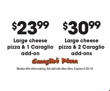 $30.99 large cheese pizza & 2 Caraglio add-ons. $23.99 large cheese pizza & 1 Caraglio add-on. Mention offer when ordering. Not valid with other offers. Expires 4-26-19.