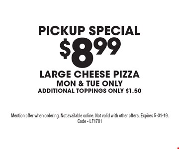Pickup Special $8.99 Large Cheese Pizza Mon & Tue only Additional Toppings ONly $1.50. Mention offer when ordering. Not available online. Not valid with other offers. Expires 5-31-19. Code - LF1701