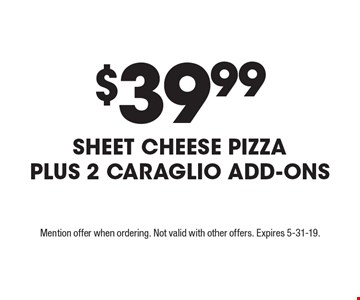 $39.99 Sheet Cheese Pizza Plus 2 CARAGLIO Add-Ons. Mention offer when ordering. Not valid with other offers. Expires 5-31-19.