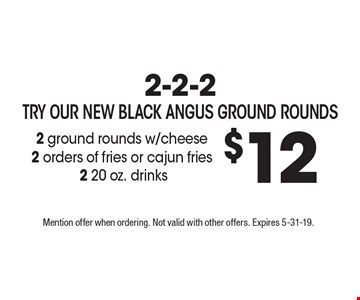2-2-2- Try our new Black Angus Ground Rounds $12 2 ground rounds w/cheese 2 orders of fries or cajun fries2 20 oz. drinks. Mention offer when ordering. Not valid with other offers. Expires 5-31-19.