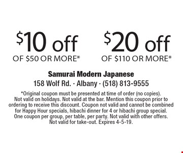 $10 off Of $50 Or More* OR $20 off Of $110 Or More*. *Original coupon must be presented at time of order (no copies). Not valid on holidays. Not valid at the bar. Mention this coupon prior to ordering to receive this discount. Coupon not valid and cannot be combined for Happy Hour specials, hibachi dinner for 4 or hibachi group special. One coupon per group, per table, per party. Not valid with other offers. Not valid for take-out. Expires 4-5-19.