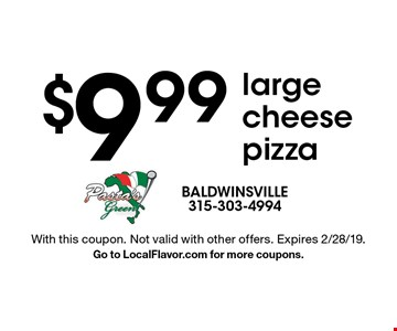 $9.99 large cheese pizza. With this coupon. Not valid with other offers. Expires 2/28/19. Go to LocalFlavor.com for more coupons.