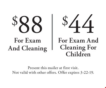 $88 for exam and cleaning OR $44 for exam and cleaning for children. Present this mailer at first visit. Not valid with other offers. Offer expires 3-22-19.