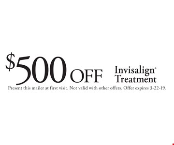 $500 off Invisalign Treatment. Present this mailer at first visit. Not valid with other offers. Offer expires 3-22-19.