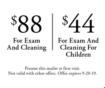 $88 for exam and cleaning OR $44 for exam and cleaning for children. Present this mailer at first visit. Not valid with other offers. Offer expires 9-20-19.