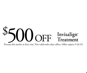 $500 off Invisalign Treatment. Present this mailer at first visit. Not valid with other offers. Offer expires 9-20-19.