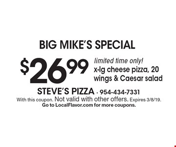 big mike's Special $26.99 limited time only! x-lg cheese pizza, 20 wings & Caesar salad. With this coupon. Not valid with other offers. Expires 3/8/19. Go to LocalFlavor.com for more coupons.
