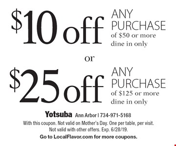 $10 off any purchase of $50 or more or $25 off any purchase of $125 or more. dine in only. With this coupon. Not valid on Mother's Day. One per table, per visit. Not valid with other offers. Exp. 6/28/19. Go to LocalFlavor.com for more coupons.
