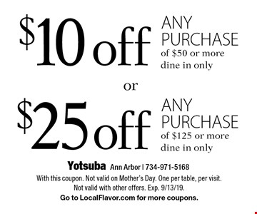 $10 off any purchase of $50 or more or $25 off any purchase of $125 or more. dine in only. With this coupon. Not valid on Mother's Day. One per table, per visit. Not valid with other offers. Exp. 9/13/19. Go to LocalFlavor.com for more coupons.