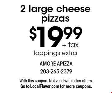 $19.99 + tax 2 large cheese pizzas. Toppings extra. With this coupon. Not valid with other offers. Go to LocalFlavor.com for more coupons.