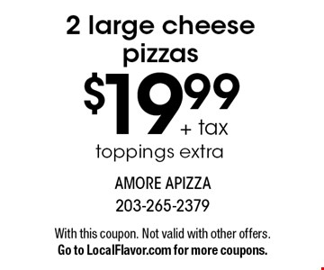 $19.99 + tax 2 large cheese pizzas toppings extra . With this coupon. Not valid with other offers. Go to LocalFlavor.com for more coupons.