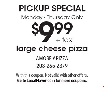 Pickup special - Monday-Thursday only. $9.99 + tax large cheese pizza. With this coupon. Not valid with other offers. Go to LocalFlavor.com for more coupons.