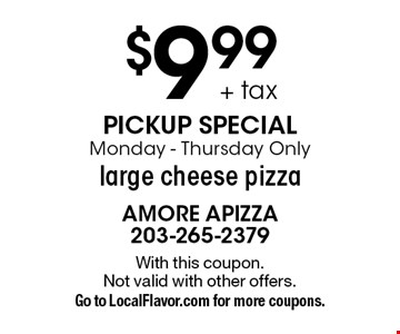 $9.99+ tax pickup special. Monday-Thursday Only. Large cheese pizza. With this coupon. Not valid with other offers. Go to LocalFlavor.com for more coupons.