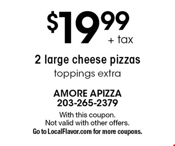 $19.99+ tax 2 large cheese pizzas, toppings extra. With this coupon. Not valid with other offers. Go to LocalFlavor.com for more coupons.