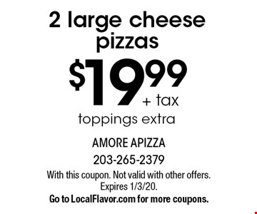 $19.99 + tax 2 large cheese pizzas. Toppings extra. With this coupon. Not valid with other offers. Expires 1/3/20. Go to LocalFlavor.com for more coupons.