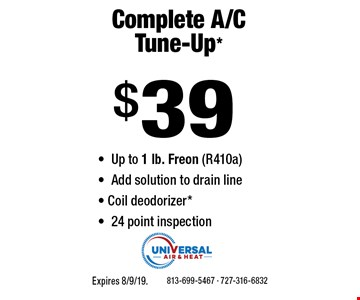 $39 Complete A/C Tune-Up* -Up to 1 lb. Freon (R410a) -Add solution to drain line - Coil deodorizer* -24 point inspection. 813-699-5467 - 727-316-6832Expires 8/9/19.