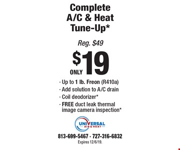 Complete A/C & Heat Tune-Up* ONLY $19. Up to 1 lb. Freon (R410a),Add solution to A/C drain, Coil deodorizer*,FREE duct leak thermal image camera inspection. *Reg. $49. Expires 12/6/19. 813-699-5467, 727-316-6832.