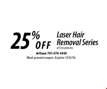 25% OFF Laser Hair Removal Series of 5 treatments. Must present coupon. Expires 12/6/19.