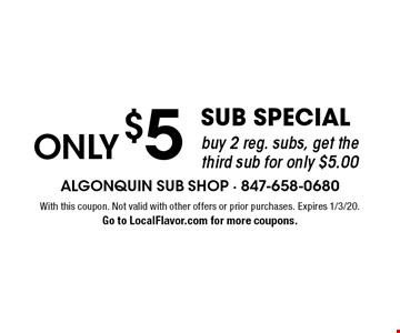 Only $5 sub special. Buy 2 reg. subs, get the third sub for only $5.00. With this coupon. Not valid with other offers or prior purchases. Expires 1/3/20. Go to LocalFlavor.com for more coupons.