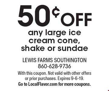 50¢ off any large ice cream cone, shake or sundae. With this coupon. Not valid with other offers or prior purchases. Expires 9-6-19. Go to LocalFlavor.com for more coupons.