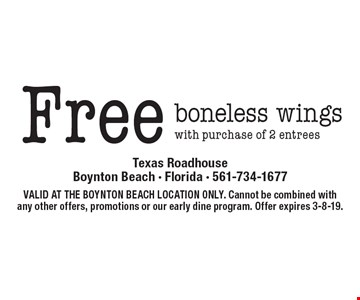 Free boneless wings with purchase of 2 entrees. VALID AT THE BOYNTON BEACH LOCATION ONLY. Cannot be combined with any other offers, promotions or our early dine program. Offer expires 3-8-19.
