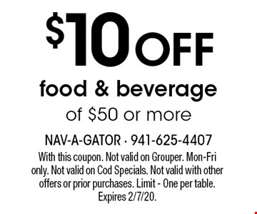 $10 off food & beverage of $50 or more. With this coupon. Not valid on Grouper. Mon-Fri  only. Not valid on Cod Specials. Not valid with other  offers or prior purchases. Limit - One per table. Expires 2/7/20.