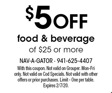$5 off food & beverage of $25 or more. With this coupon. Not valid on Grouper. Mon-Fri  only. Not valid on Cod Specials. Not valid with other  offers or prior purchases. Limit - One per table. Expires 2/7/20.