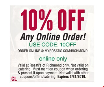 10% Off any online order! Use code: 10OFF. Order online @ myrosatis.com/richmond. Online only. Valid at Rosati's of Richmond only. Not valid on catering. Must mention coupon when ordering & present it upon payment. Not valid with other coupons/offers/catering. Expires 3/31/2019.