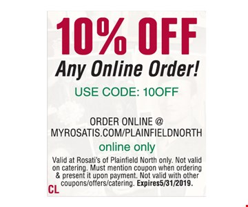 10% off any online order! Use code: 10off order online @ myrosatis.com/plainfieldnorth. Online only. Carryout & delivery only. Valid at Rosati's of Plainfield north only. Not valid on catering. Must mention coupon when ordering & present it upon payment. Not valid with other coupons/offers/catering. Expires 5/31/2019.