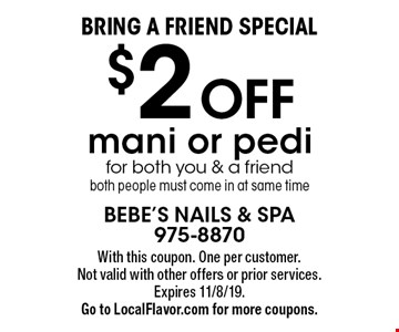 Bring a friend special. $2 Off mani or pedi for both you & a friend, both people must come in at same time. With this coupon. One per customer. Not valid with other offers or prior services. Expires 11/8/19. Go to LocalFlavor.com for more coupons.