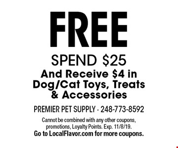 Free Spend $25 And Receive $4 in Dog/Cat Toys, Treats & Accessories. Cannot be combined with any other coupons, promotions, Loyalty Points. Exp. 11/8/19. Go to LocalFlavor.com for more coupons.