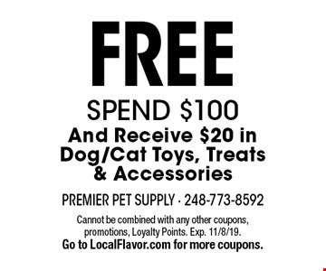 Free Spend $100 And Receive $20 in Dog/Cat Toys, Treats & Accessories. Cannot be combined with any other coupons, promotions, Loyalty Points. Exp. 11/8/19. Go to LocalFlavor.com for more coupons.