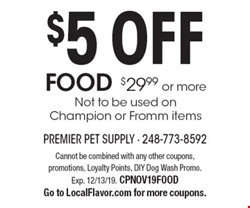 $5 OFF FOOD $29.99 or more. Not to be used on Champion or Fromm items. Cannot be combined with any other coupons, promotions, Loyalty Points, DIY Dog Wash Promo. Exp. 12/13/19. CPNOV19FOOD Go to LocalFlavor.com for more coupons.