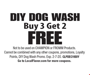 DIY DOG WASH: Buy 3 Get 2 FREE. Not to be used on CHAMPION or FROMM Products. Cannot be combined with any other coupons, promotions, Loyalty Points, DIY Dog Wash Promo. Exp. 2-7-20. CLPDEC19DIY. Go to LocalFlavor.com for more coupons.