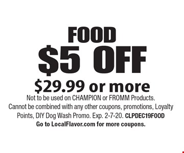 $5 OFF FOOD, $29.99 or more. Not to be used on CHAMPION or FROMM Products. Cannot be combined with any other coupons, promotions, Loyalty Points, DIY Dog Wash Promo. Exp. 2-7-20. CLPDEC19FOOD. Go to LocalFlavor.com for more coupons.