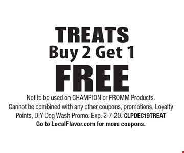TREATS. Buy 2 Get 1 FREE. Not to be used on CHAMPION or FROMM Products. Cannot be combined with any other coupons, promotions, Loyalty Points, DIY Dog Wash Promo. Exp. 2-7-20. CLPDEC19TREAT. Go to LocalFlavor.com for more coupons.