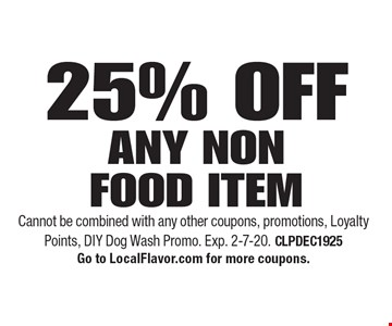 25% OFF ANY NON FOOD ITEM. Cannot be combined with any other coupons, promotions, Loyalty Points, DIY Dog Wash Promo. Exp. 2-7-20. CLPDEC1925. Go to LocalFlavor.com for more coupons.