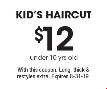 $12 under 10 yrs old kid's haircut. With this coupon. Long, thick & restyles extra. Expires 8-31-19.